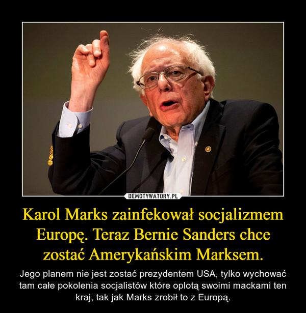 Karol Marks zainfekował socjalizmem Europę. Teraz Bernie Sanders chce zostać Amerykańskim Marksem. – Jego planem nie jest zostać prezydentem USA, tylko wychować tam całe pokolenia socjalistów które oplotą swoimi mackami ten kraj, tak jak Marks zrobił to z Europą.