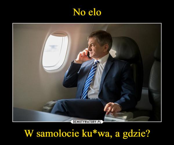 W samolocie ku*wa, a gdzie? –