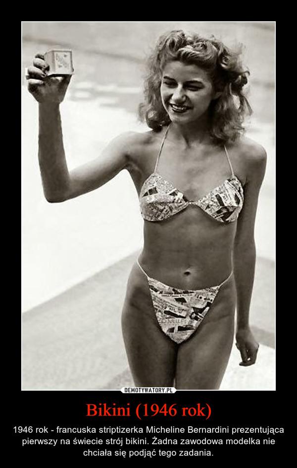 Bikini (1946 rok) – 1946 rok - francuska striptizerka Micheline Bernardini prezentująca pierwszy na świecie strój bikini. Żadna zawodowa modelka nie chciała się podjąć tego zadania.