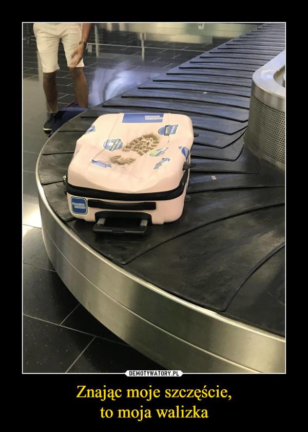 Znając moje szczęście,to moja walizka –