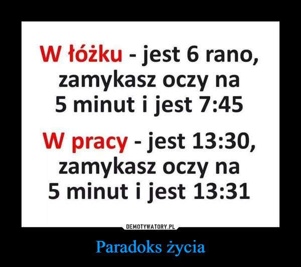 Paradoks życia –  W łóżku - jest 6 rano, zamykasz oczy na 5 minut i jest 7:45 W pracy - jest 13:30, zamykasz oczy na 5 minut i jest 13:31