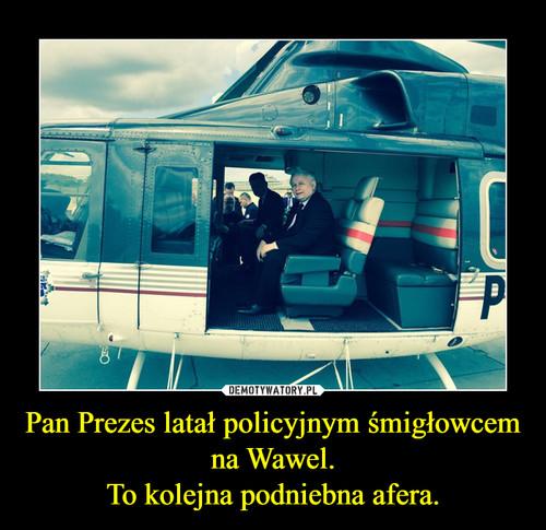 Pan Prezes latał policyjnym śmigłowcem na Wawel. To kolejna podniebna afera.