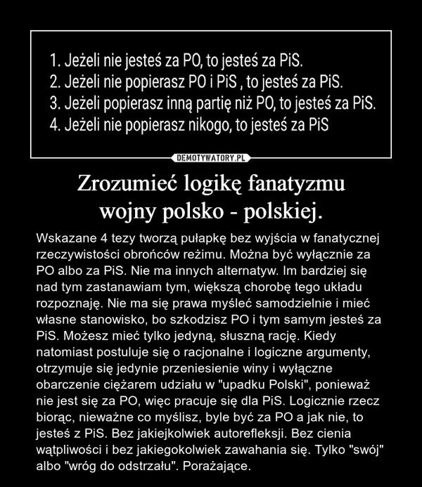 """Zrozumieć logikę fanatyzmuwojny polsko - polskiej. – Wskazane 4 tezy tworzą pułapkę bez wyjścia w fanatycznej rzeczywistości obrońców reżimu. Można być wyłącznie za PO albo za PiS. Nie ma innych alternatyw. Im bardziej się nad tym zastanawiam tym, większą chorobę tego układu rozpoznaję. Nie ma się prawa myśleć samodzielnie i mieć własne stanowisko, bo szkodzisz PO i tym samym jesteś za PiS. Możesz mieć tylko jedyną, słuszną rację. Kiedy natomiast postuluje się o racjonalne i logiczne argumenty, otrzymuje się jedynie przeniesienie winy i wyłączne obarczenie ciężarem udziału w """"upadku Polski"""", ponieważ nie jest się za PO, więc pracuje się dla PiS. Logicznie rzecz biorąc, nieważne co myślisz, byle być za PO a jak nie, to jesteś z PiS. Bez jakiejkolwiek autorefleksji. Bez cienia wątpliwości i bez jakiegokolwiek zawahania się. Tylko """"swój"""" albo """"wróg do odstrzału"""". Porażające."""