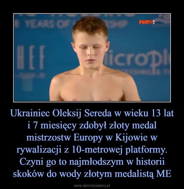 Ukrainiec Oleksij Sereda w wieku 13 lat i 7 miesięcy zdobył złoty medal mistrzostw Europy w Kijowie w rywalizacji z 10-metrowej platformy. Czyni go to najmłodszym w historii skoków do wody złotym medalistą ME –
