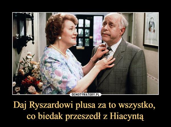 Daj Ryszardowi plusa za to wszystko, co biedak przeszedł z Hiacyntą –