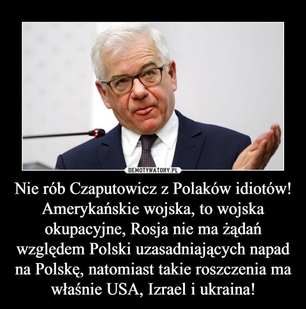 Nie rób Czaputowicz z Polaków idiotów! Amerykańskie wojska, to wojska okupacyjne, Rosja nie ma żądań względem Polski uzasadniających napad na Polskę, natomiast takie roszczenia ma właśnie USA, Izrael i ukraina! –