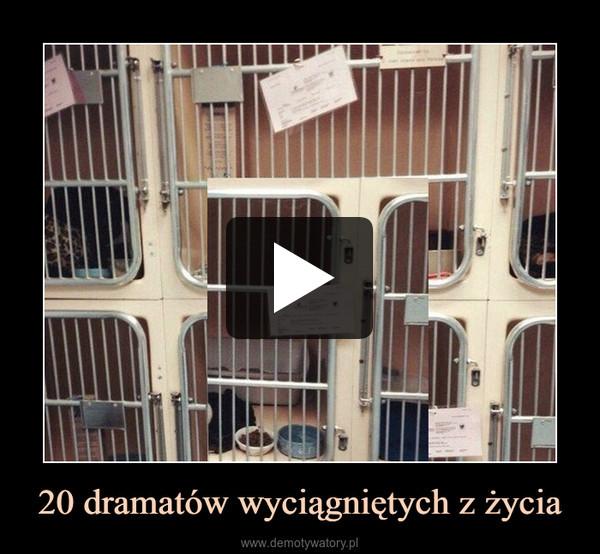20 dramatów wyciągniętych z życia –
