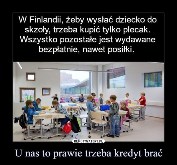 U nas to prawie trzeba kredyt brać –  W Finlandii, żeby wysłać dziecko doskzoły, trzeba kupić tylko plecak.Wszystko pozostałe jest wydawanebezpłatnie, nawet posiłki.