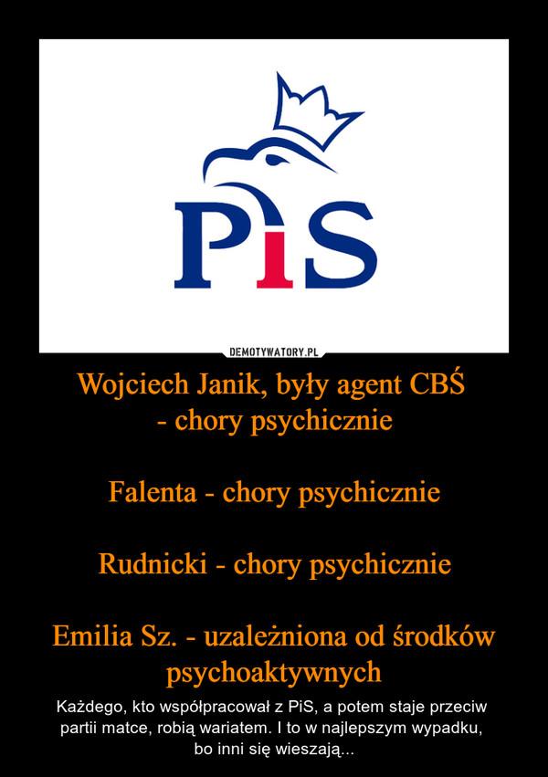 Wojciech Janik, były agent CBŚ - chory psychicznieFalenta - chory psychicznieRudnicki - chory psychicznieEmilia Sz. - uzależniona od środków psychoaktywnych – Każdego, kto współpracował z PiS, a potem staje przeciw partii matce, robią wariatem. I to w najlepszym wypadku, bo inni się wieszają...