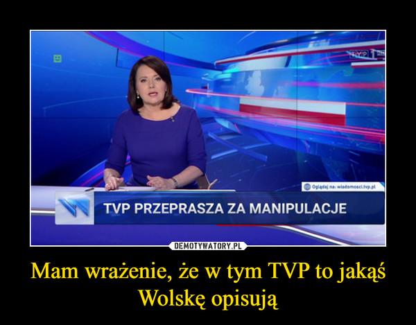 Mam wrażenie, że w tym TVP to jakąś Wolskę opisują –