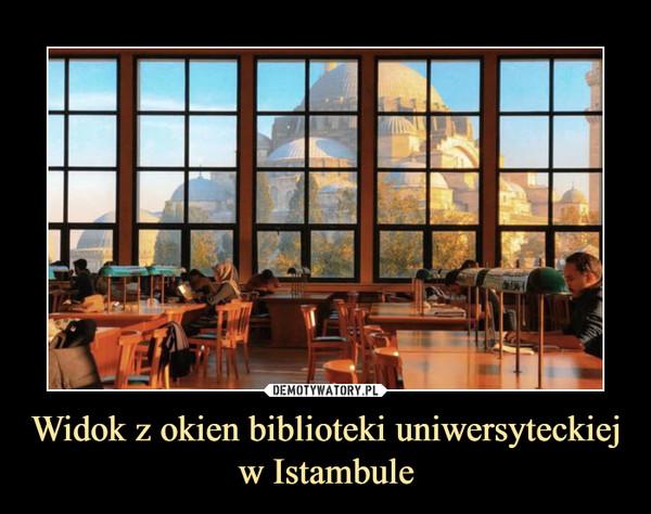 Widok z okien biblioteki uniwersyteckiej w Istambule –
