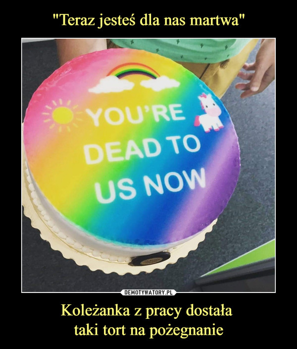 Koleżanka z pracy dostała taki tort na pożegnanie –  You're dead to us now