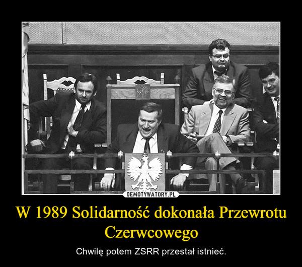 W 1989 Solidarność dokonała Przewrotu Czerwcowego – Chwilę potem ZSRR przestał istnieć.