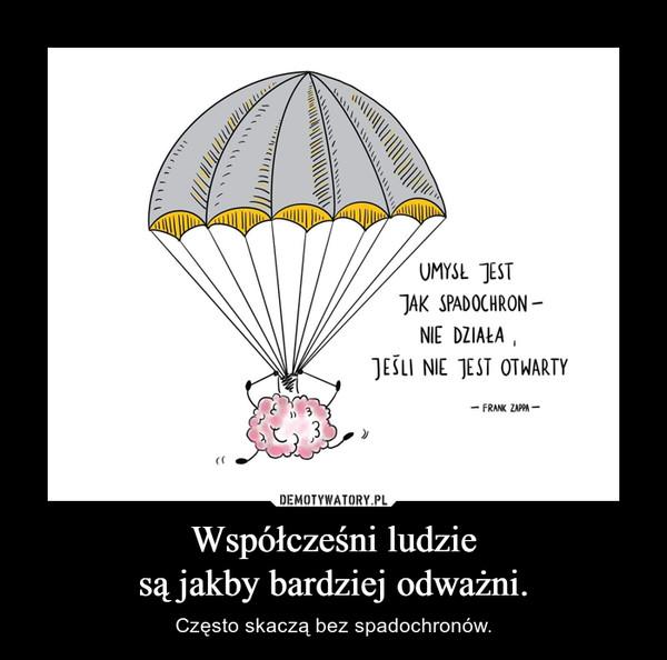 Współcześni ludziesą jakby bardziej odważni. – Często skaczą bez spadochronów.