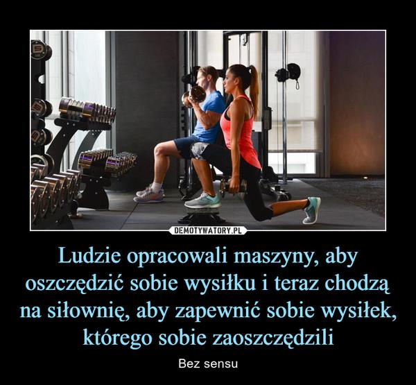 Ludzie opracowali maszyny, aby oszczędzić sobie wysiłku i teraz chodzą na siłownię, aby zapewnić sobie wysiłek, którego sobie zaoszczędzili – Bez sensu