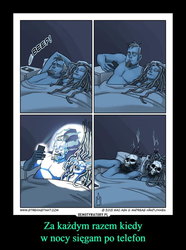 Za każdym razem kiedyw nocy sięgam po telefon –