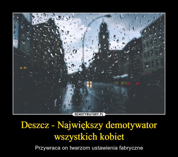 Deszcz - Największy demotywator wszystkich kobiet – Przywraca on twarzom ustawienia fabryczne