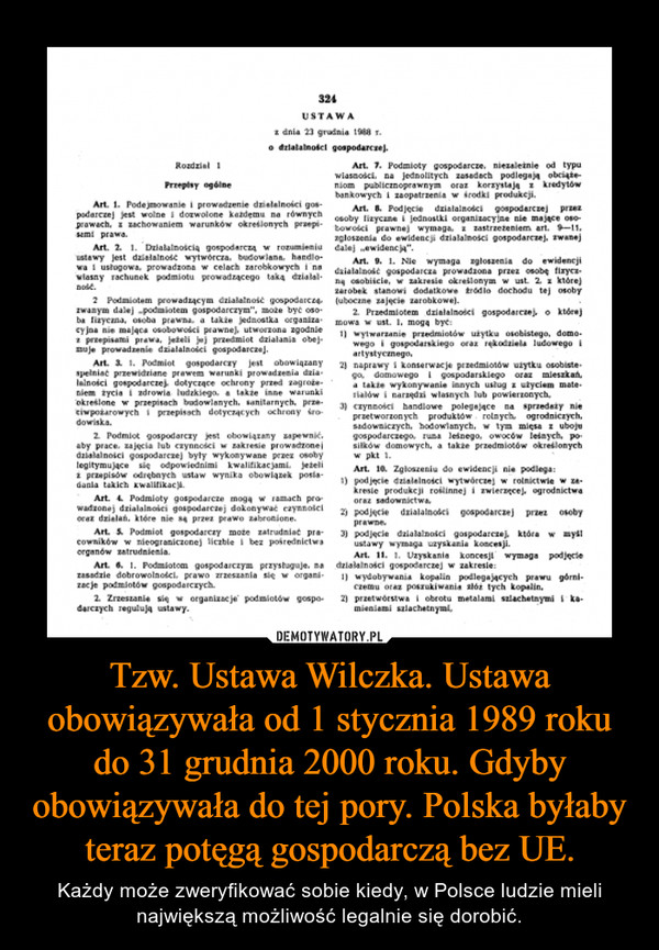 Tzw. Ustawa Wilczka. Ustawa obowiązywała od 1 stycznia 1989 roku do 31 grudnia 2000 roku. Gdyby obowiązywała do tej pory. Polska byłaby teraz potęgą gospodarczą bez UE. – Każdy może zweryfikować sobie kiedy, w Polsce ludzie mieli największą możliwość legalnie się dorobić.