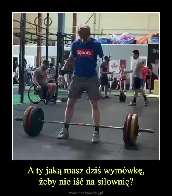 A ty jaką masz dziś wymówkę,żeby nie iść na siłownię? –