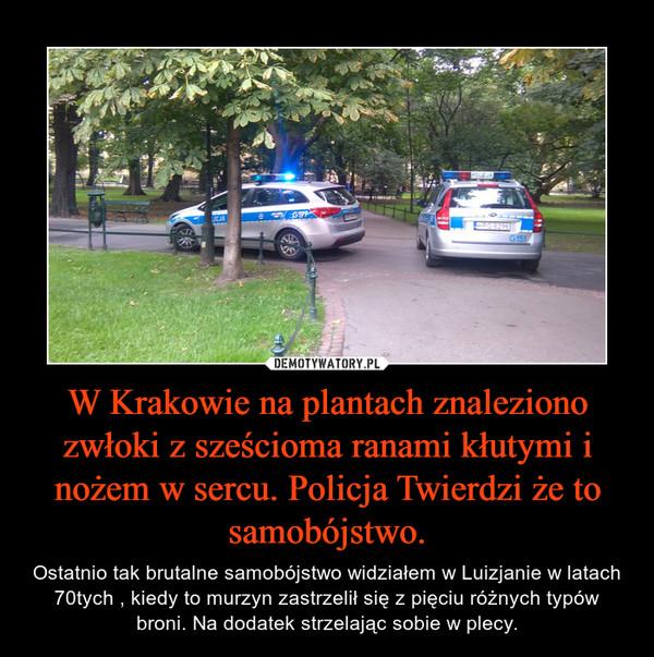 W Krakowie na plantach znaleziono zwłoki z sześcioma ranami kłutymi i nożem w sercu. Policja Twierdzi że to samobójstwo. – Ostatnio tak brutalne samobójstwo widziałem w Luizjanie w latach 70tych , kiedy to murzyn zastrzelił się z pięciu różnych typów broni. Na dodatek strzelając sobie w plecy.