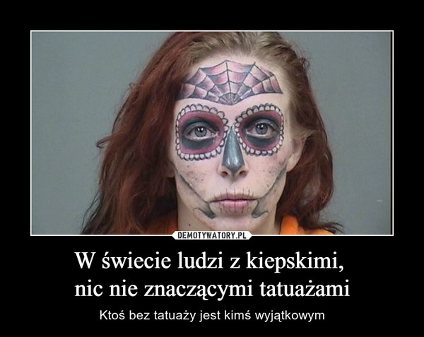 W świecie ludzi z kiepskimi,  nic nie znaczącymi tatuażami