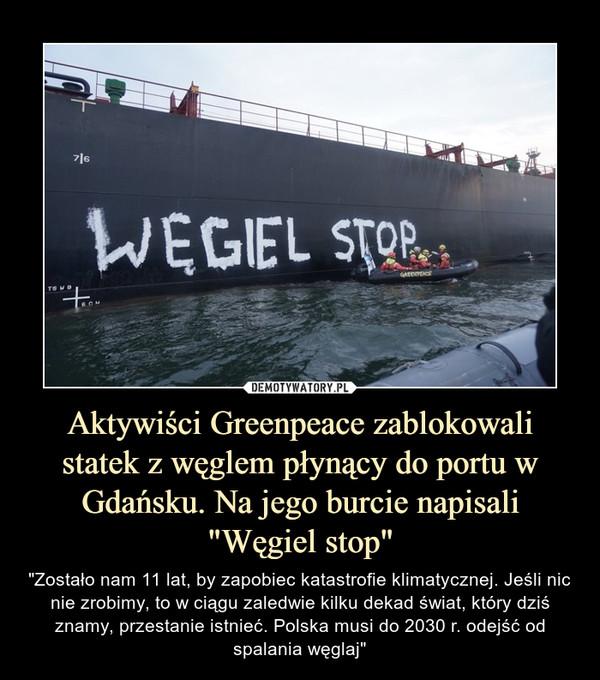 """Aktywiści Greenpeace zablokowali statek z węglem płynący do portu w Gdańsku. Na jego burcie napisali """"Węgiel stop"""" – """"Zostało nam 11 lat, by zapobiec katastrofie klimatycznej. Jeśli nic nie zrobimy, to w ciągu zaledwie kilku dekad świat, który dziś znamy, przestanie istnieć. Polska musi do 2030 r. odejść od spalania węglaj"""""""