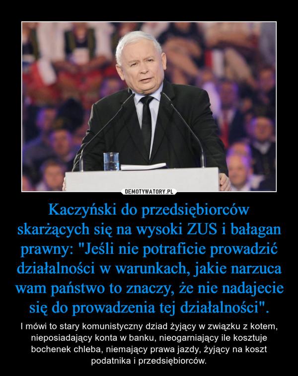 """Kaczyński do przedsiębiorców skarżących się na wysoki ZUS i bałagan prawny: """"Jeśli nie potraficie prowadzić działalności w warunkach, jakie narzuca wam państwo to znaczy, że nie nadajecie się do prowadzenia tej działalności"""". – I mówi to stary komunistyczny dziad żyjący w związku z kotem, nieposiadający konta w banku, nieogarniający ile kosztuje bochenek chleba, niemający prawa jazdy, żyjący na koszt podatnika i przedsiębiorców."""