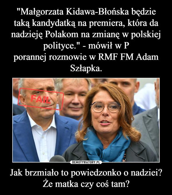 """""""Małgorzata Kidawa-Błońska będzie taką kandydatką na premiera, która da nadzieję Polakom na zmianę w polskiej polityce."""" - mówił w P porannej rozmowie w RMF FM Adam Szłapka. Jak brzmiało to powiedzonko o nadziei? Że matka czy coś tam?"""