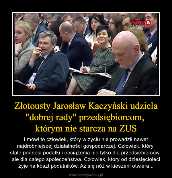 """Złotousty Jarosław Kaczyński udziela """"dobrej rady"""" przedsiębiorcom, którym nie starcza na ZUS – I mówi to człowiek, który w życiu nie prowadził nawet najdrobniejszej działalności gospodarczej. Człowiek, który stale podnosi podatki i obciążenia nie tylko dla przedsiębiorców, ale dla całego społeczeństwa. Człowiek, który od dziesięcioleci żyje na koszt podatników. Aż się nóż w kieszeni otwiera..."""