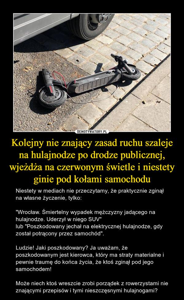 """Kolejny nie znający zasad ruchu szaleje na hulajnodze po drodze publicznej, wjeżdża na czerwonym świetle i niestety ginie pod kołami samochodu – Niestety w mediach nie przeczytamy, że praktycznie zginął na własne życzenie, tylko:""""Wrocław. Śmiertelny wypadek mężczyzny jadącego na hulajnodze. Uderzył w niego SUV""""lub """"Poszkodowany jechał na elektrycznej hulajnodze, gdy został potrącony przez samochód"""".Ludzie! Jaki poszkodowany? Ja uważam, że poszkodowanym jest kierowca, który ma straty materialne i pewnie traumę do końca życia, że ktoś zginął pod jego samochodem!Może niech ktoś wreszcie zrobi porządek z rowerzystami nie znającymi przepisów i tymi nieszczęsnymi hulajnogami?"""