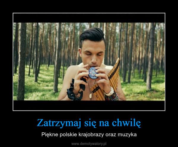 Zatrzymaj się na chwilę – Piękne polskie krajobrazy oraz muzyka