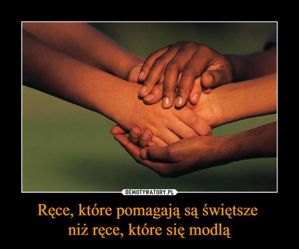 Ręce, które pomagają są świętsze  niż ręce, które się modlą