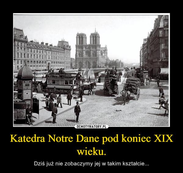 Katedra Notre Dane pod koniec XIX wieku. – Dziś już nie zobaczymy jej w takim kształcie...