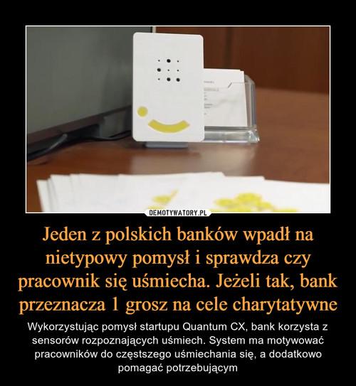 Jeden z polskich banków wpadł na nietypowy pomysł i sprawdza czy pracownik się uśmiecha. Jeżeli tak, bank przeznacza 1 grosz na cele charytatywne