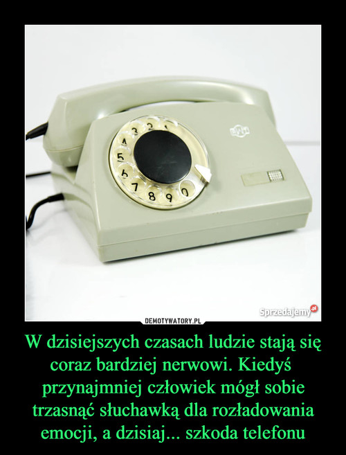 W dzisiejszych czasach ludzie stają się coraz bardziej nerwowi. Kiedyś  przynajmniej człowiek mógł sobie trzasnąć słuchawką dla rozładowania emocji, a dzisiaj... szkoda telefonu
