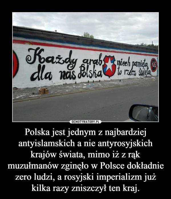 Polska jest jednym z najbardziej antyislamskich a nie antyrosyjskich krajów świata, mimo iż z rąk muzułmanów zginęło w Polsce dokładnie zero ludzi, a rosyjski imperializm już kilka razy zniszczył ten kraj. –