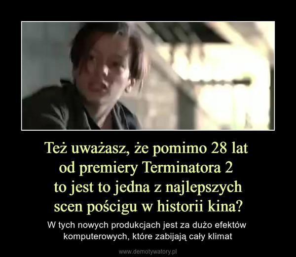 Też uważasz, że pomimo 28 lat od premiery Terminatora 2 to jest to jedna z najlepszychscen pościgu w historii kina? – W tych nowych produkcjach jest za dużo efektów komputerowych, które zabijają cały klimat
