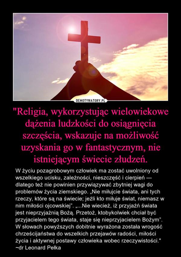 """""""Religia, wykorzystując wielowiekowe dążenia ludzkości do osiągnięcia szczęścia, wskazuje na możliwość uzyskania go w fantastycznym, nie istniejącym świecie złudzeń. – W życiu pozagrobowym człowiek ma zostać uwolniony od wszelkiego ucisku, zależności, nieszczęść i cierpień — dlatego też nie powinien przywiązywać zbytniej wagi do problemów życia ziemskiego. """"Nie miłujcie świata, ani tych rzeczy, które są na świecie; jeźli kto miłuje świat, niemasz w nim miłości ojcowskiej"""". """"...Nie wiecież, iż przyjaźń świata jest nieprzyjażnią Bożą. Przetoż, ktobykolwiek chciał być przyjacielem tego świata, staje się nieprzyjacielem Bożym"""". W słowach powyższych dobitnie wyrażona została wrogość chrześcijaństwa do wszelkich przejawów radości, miłości życia i aktywnej postawy człowieka wobec rzeczywistości.""""~dr Leonard Pełka"""