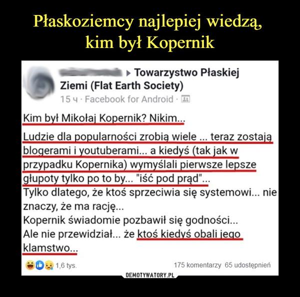"""–  ► Towarzystwo PłaskiejZiemi (Fiat Earth Society)15 m • Facebook for Android ■ 1TKim był Mikołaj Kopernik? Nikim...Ludzie dla popularności zrobią wiele ... teraz zostająblogerami i youtuberami... a kiedyś (tak jak wprzypadku Kopernika) wymyślali pierwsze lepszegłupoty tylko po to by... """"iść pod prąd""""...Tylko dlatego, że ktoś sprzeciwia się systemowi... nieznaczy, że ma rację...Kopernik świadomie pozbawił się godności...Ale nie przewidział... że ktoś kiedyś obali jegokłamstwo..."""