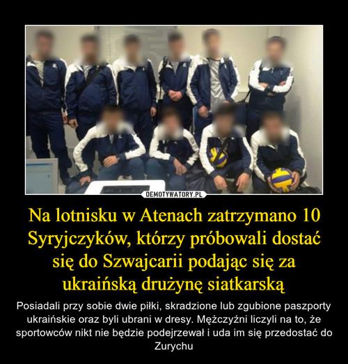 Na lotnisku w Atenach zatrzymano 10 Syryjczyków, którzy próbowali dostać się do Szwajcarii podając się za ukraińską drużynę siatkarską