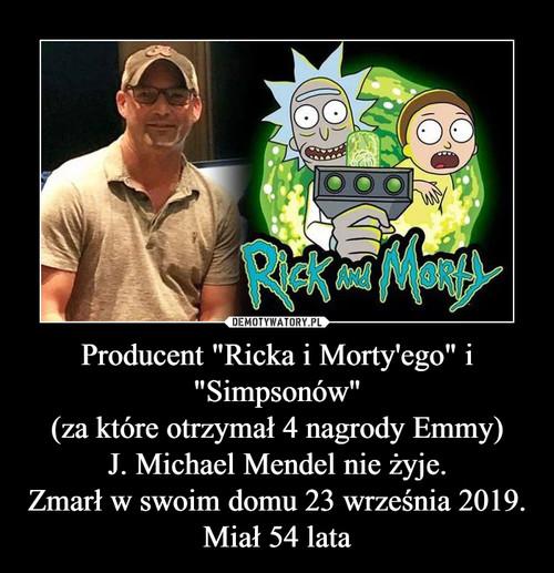 """Producent """"Ricka i Morty'ego"""" i """"Simpsonów"""" (za które otrzymał 4 nagrody Emmy) J. Michael Mendel nie żyje. Zmarł w swoim domu 23 września 2019. Miał 54 lata"""