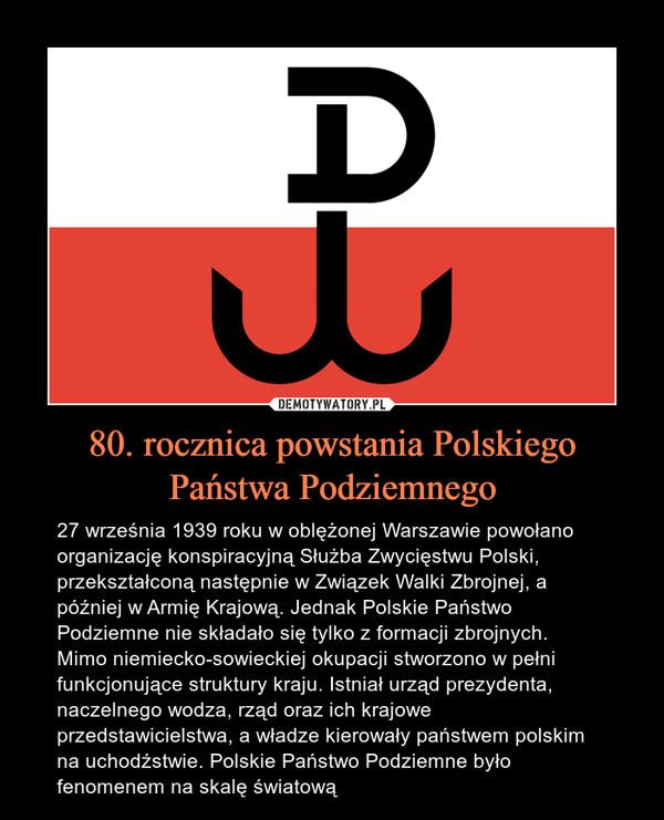 80. rocznica powstania Polskiego Państwa Podziemnego – 27 września 1939 roku w oblężonej Warszawie powołano organizację konspiracyjną Służba Zwycięstwu Polski, przekształconą następnie w Związek Walki Zbrojnej, a później w Armię Krajową. Jednak Polskie Państwo Podziemne nie składało się tylko z formacji zbrojnych. Mimo niemiecko-sowieckiej okupacji stworzono w pełni funkcjonujące struktury kraju. Istniał urząd prezydenta, naczelnego wodza, rząd oraz ich krajowe przedstawicielstwa, a władze kierowały państwem polskim na uchodźstwie. Polskie Państwo Podziemne było fenomenem na skalę światową