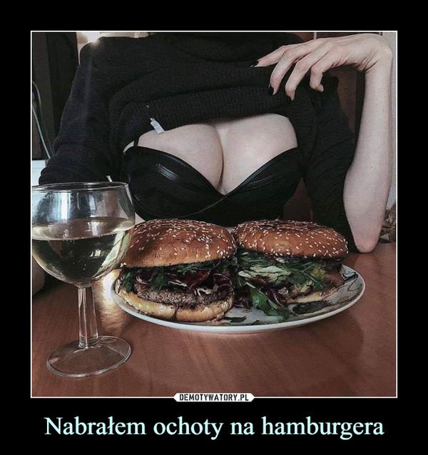 Nabrałem ochoty na hamburgera –