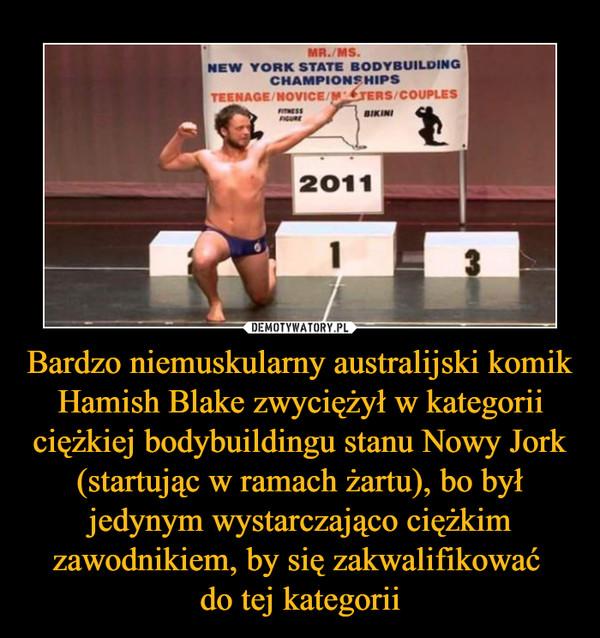 Bardzo niemuskularny australijski komik Hamish Blake zwyciężył w kategorii ciężkiej bodybuildingu stanu Nowy Jork (startując w ramach żartu), bo był jedynym wystarczająco ciężkim zawodnikiem, by się zakwalifikować do tej kategorii –