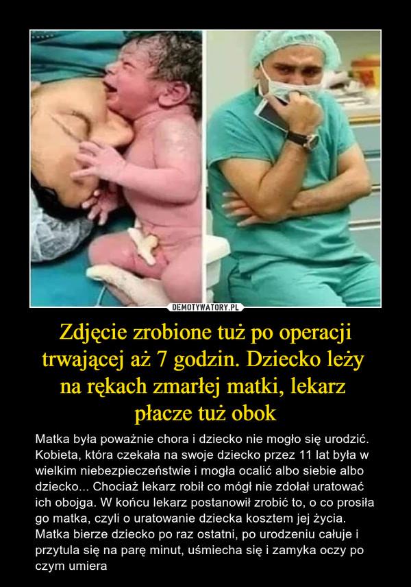 Zdjęcie zrobione tuż po operacji trwającej aż 7 godzin. Dziecko leży na rękach zmarłej matki, lekarz płacze tuż obok – Matka była poważnie chora i dziecko nie mogło się urodzić. Kobieta, która czekała na swoje dziecko przez 11 lat była w wielkim niebezpieczeństwie i mogła ocalić albo siebie albo dziecko... Chociaż lekarz robił co mógł nie zdołał uratować ich obojga. W końcu lekarz postanowił zrobić to, o co prosiła go matka, czyli o uratowanie dziecka kosztem jej życia. Matka bierze dziecko po raz ostatni, po urodzeniu całuje i przytula się na parę minut, uśmiecha się i zamyka oczy po czym umiera