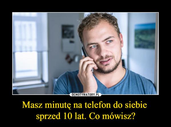 Masz minutę na telefon do siebie sprzed 10 lat. Co mówisz? –