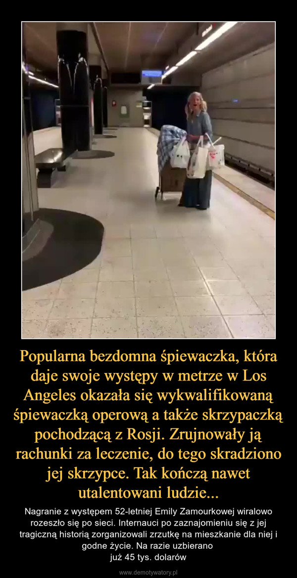 Popularna bezdomna śpiewaczka, która daje swoje występy w metrze w Los Angeles okazała się wykwalifikowaną śpiewaczką operową a także skrzypaczką pochodzącą z Rosji. Zrujnowały ją rachunki za leczenie, do tego skradziono jej skrzypce. Tak kończą nawet utalentowani ludzie... – Nagranie z występem 52-letniej Emily Zamourkowej wiralowo rozeszło się po sieci. Internauci po zaznajomieniu się z jej tragiczną historią zorganizowali zrzutkę na mieszkanie dla niej i godne życie. Na razie uzbierano już 45 tys. dolarów