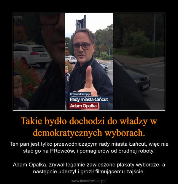 Takie bydło dochodzi do władzy w demokratycznych wyborach. – Ten pan jest tylko przewodniczącym rady miasta Łańcut, więc nie stać go na PRowców, i pomagierów od brudnej roboty.Adam Opałka, zrywał legalnie zawieszone plakaty wyborcze, a następnie uderzył i groził filmującemu zajście.