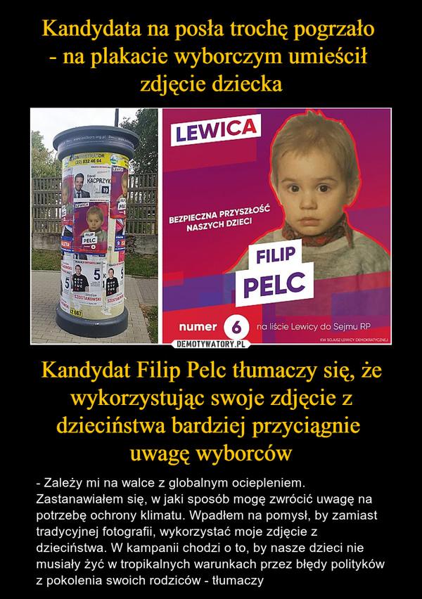 Kandydat Filip Pelc tłumaczy się, że wykorzystując swoje zdjęcie z dzieciństwa bardziej przyciągnie uwagę wyborców – - Zależy mi na walce z globalnym ociepleniem. Zastanawiałem się, w jaki sposób mogę zwrócić uwagę na potrzebę ochrony klimatu. Wpadłem na pomysł, by zamiast tradycyjnej fotografii, wykorzystać moje zdjęcie z dzieciństwa. W kampanii chodzi o to, by nasze dzieci nie musiały żyć w tropikalnych warunkach przez błędy polityków z pokolenia swoich rodziców - tłumaczy