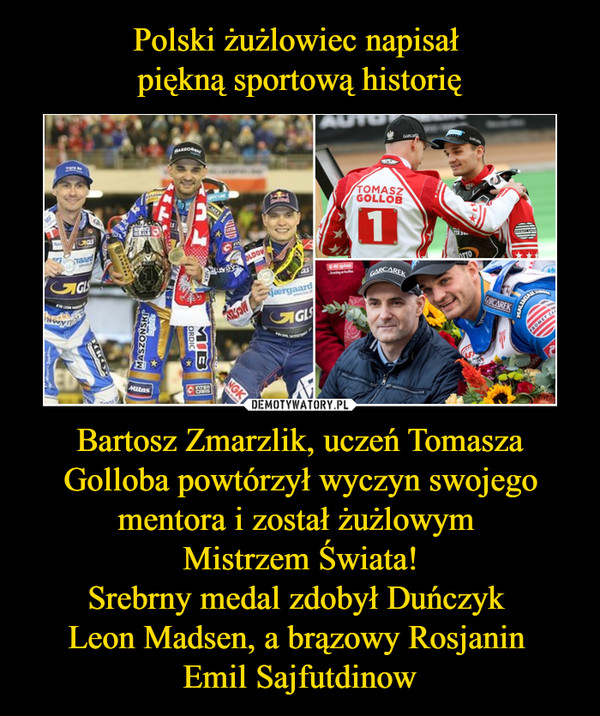 Bartosz Zmarzlik, uczeń Tomasza Golloba powtórzył wyczyn swojego mentora i został żużlowym Mistrzem Świata!Srebrny medal zdobył Duńczyk Leon Madsen, a brązowy Rosjanin Emil Sajfutdinow –